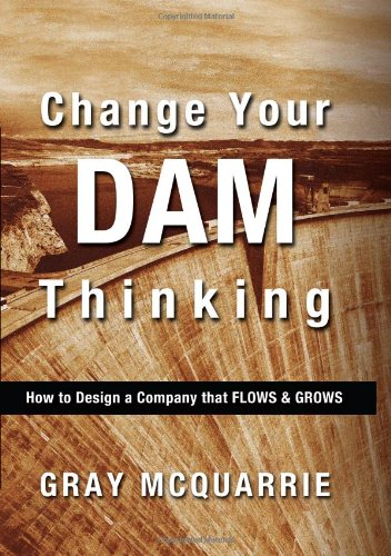 9780986723322: Change Your Dam Thinking: How to Design a Company That Flows and Grows