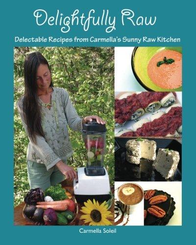 9780986785818: Delightfully Raw: Delectable Recipes from Carmella's Sunny Raw Kitchen
