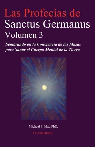 Las Profecias de Sanctus Germanus Volumen 3: Sembrando En La Conciencia de Las Masas Para Sanar El ...