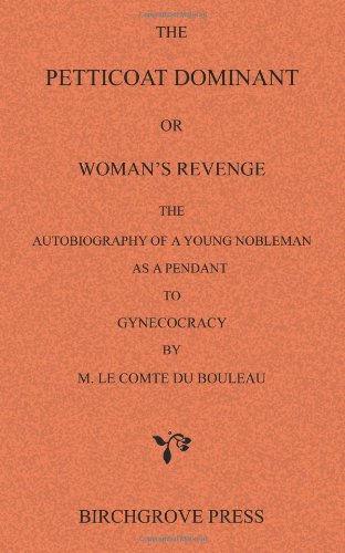 9780987095633: The Petticoat Dominant or Woman's Revenge The Autobiography of a Young Nobleman as a Pendant to Gynecocracy by M. Le Comte du Bouleau