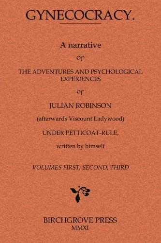 9780987095657: Gynecocracy. A narrative of the Adventures and Psychological Experiences of Julian Robinson (afterwards Viscount Ladywood) Under Petticoat-Rule, written by himself
