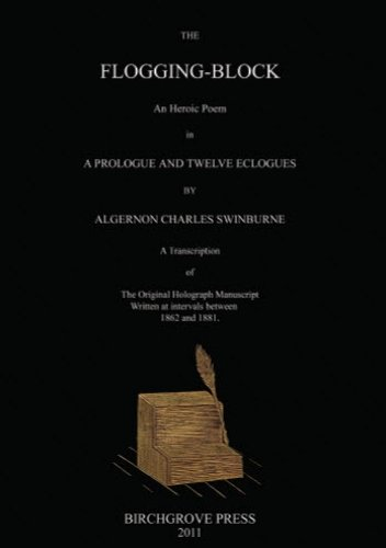 9780987095695: The Flogging-Block An Heroic Poem in a Prologue and Twelve Eclogues by Algernon Charles Swinburne. A Transcription of The Original Holograph Manuscript Written at intervals between 1862 and 1881