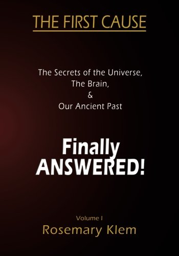 9780987116734: The First Cause: The Secrets of the Universe, the Brain, & our Ancient Past Finally Answered!: Volume 1