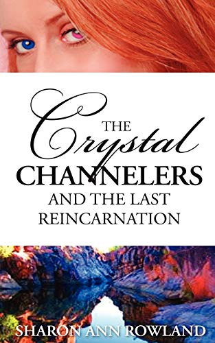 The Crystal Channelers and the Last Reincarnation: Sharon Ann Rowland