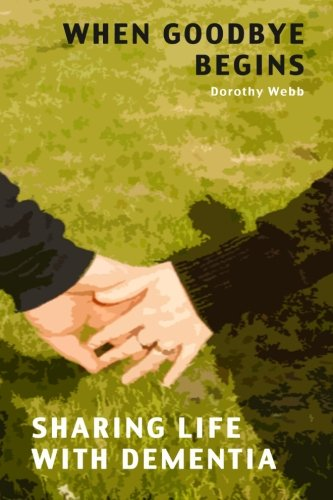 9780987283481: When Goodbye Begins: Sharing Life With Dementia