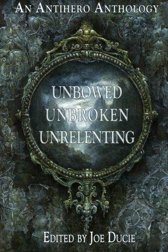 Unbowed, Unbroken, Unrelenting: An Antihero Anthology (A: Joe Ducie, Trevor
