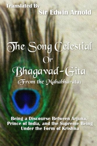 9780987380654: The Song Celestial or Bhagavad-Gita (From the Mahabharata): Being a Discourse Between Arjuna, Prince of India, and the Supreme Being Under the Form of Krishna