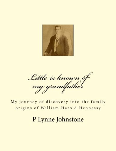 9780987435927: Little is known of my grandfather: My journey of discovery into the family origins of William Harold Hennessy