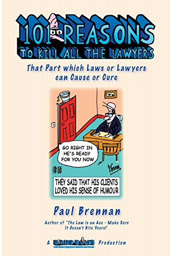 101 Reasons To Kill all the Lawyers: That Part which Laws or Lawyers can Cause or Cure: Mr Paul E ...
