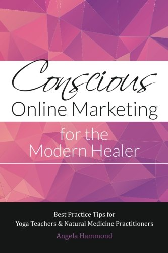9780987558459: Conscious Online Marketing for the Modern Healer: Best Practice Tips for Yoga Teachers & Natural Medicine Practitioners