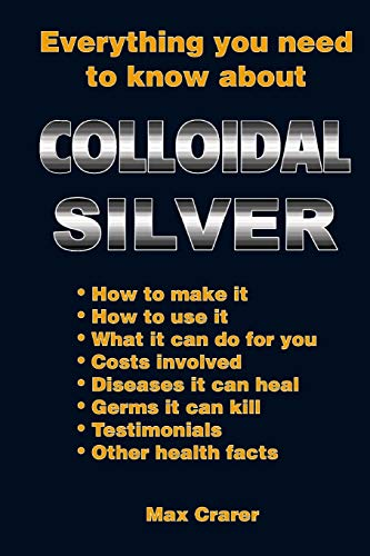 9780987661777: Everything You Need To Know About Colloidal Silver
