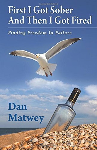 9780987881304: First I Got Sober And Then I Got Fired: Finding Freedom In Failure