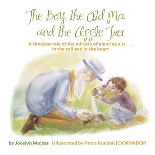 9780987991805: The Boy, The Old Man and the Apple Tree: A timeless tale of the miracle of planting a seed, in the soil and in the heart