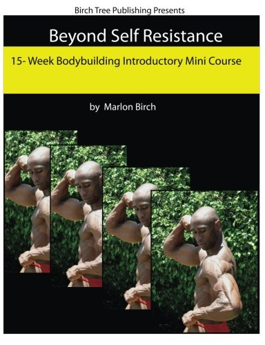 Beyond Self Resistance 15 Week Bodybuilding Introductory Mini Course: Marlon Birch