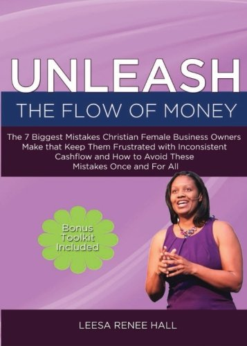 9780988124721: Unleash the Flow of Money: The 7 Biggest Mistakes Christian Female Business Owners Make that Keep Them Frustrated with Inconsistent Cashflow and How to Avoid These Mistakes Once and For All