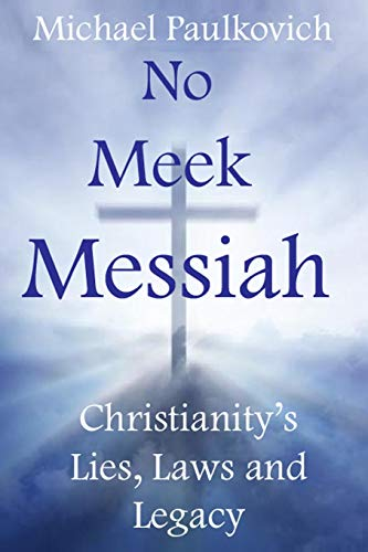 9780988216112: No Meek Messiah: Christianity's Lies, Laws and Legacy