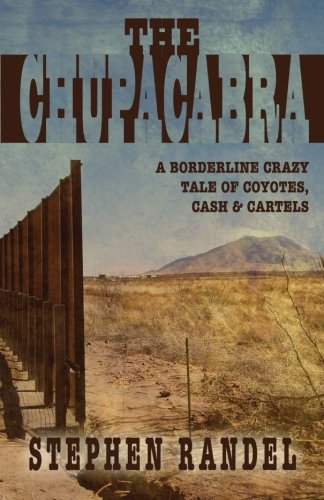 9780988222502: The Chupacabra: A Borderline Crazy Tale of Coyotes, Cash & Cartels