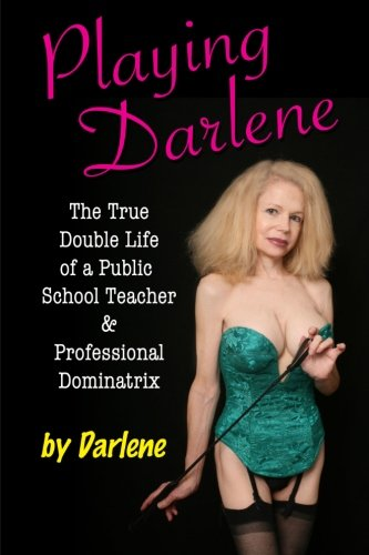 9780988230200: Playing Darlene: The True Double Life of a Public School Teacher & Professional Dominatrix