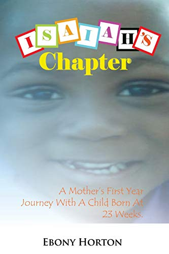 Isaiahs Chapter A Mothers First Year Journey With A Baby Born At 23 Weeks.: Ebony Horton