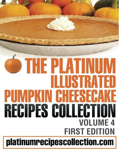 9780988315082: The Platinum Illustrated Pumpkin Cheesecake Recipes Collection: Volume 4