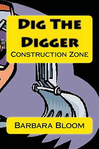 Dig The Digger: Construction Zone: Bloom, Barbara