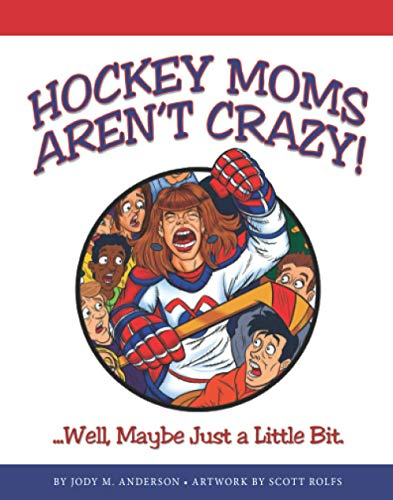 Hockey Moms Aren't Crazy: ...Well, Maybe Just a Little Bit: Anderson, Jody M.