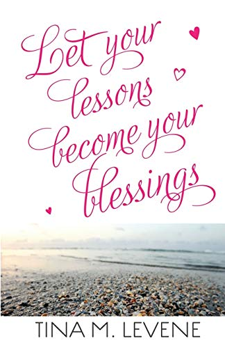 Let Your Lessons Become Your Blessings: Levene, Tina M