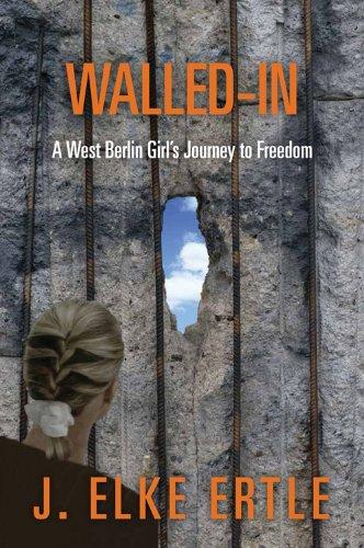 Walled-In: A West Berlin Girl's Journey to Freedom: Ertle, J. Elke