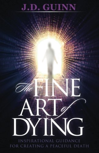 The Fine Art of Dying: Inspirational Guidance for Creating a Peaceful Death: Guinn, J D