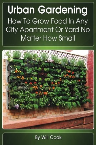 9780988433656: Urban Gardening: How To Grow Food In Any City Apartment Or Yard No Matter How Small (Gardening Guidebooks)