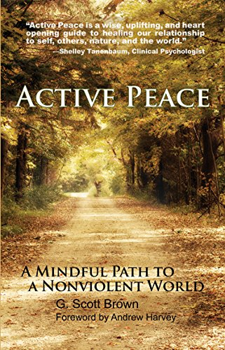Active Peace: A Mindful Path to a Nonviolent World: G. Scott Brown