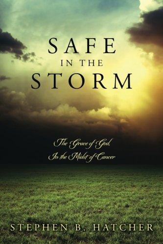 Safe In The Storm: The Grace of God, In the Midst of Cancer: Hatcher, Stephen B.