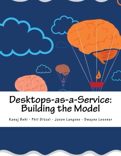 Desktops as a Service: Building the Model: Jason Langone/ Dwayne Lessner/ Kanuj Behl/ Phil Ditzel