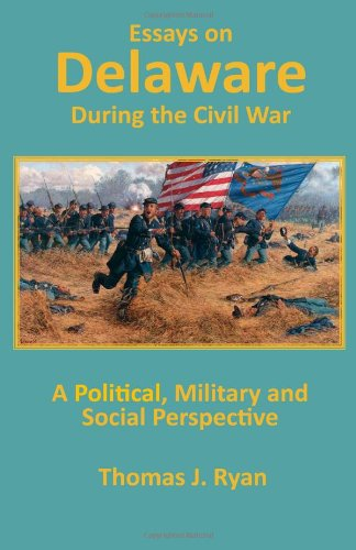 Essays on Delaware during the Civil War: A Political, Military and Social Perspective: Ryan, Thomas...