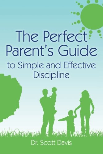 The Perfect Parent's Guide to Simple and Effective Discipline: Davis, Dr. Scott
