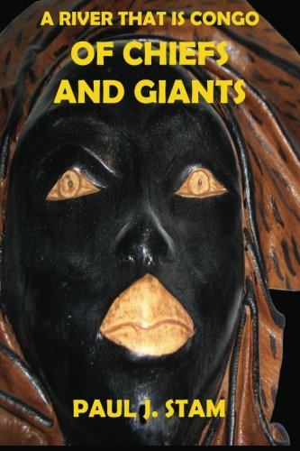 A River That Is Congo: Of Chiefs and Giants: Paul J. Stam