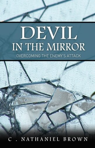 Devil in the Mirror: Overcoming the Enemy's Attack: C. Nathaniel Brown