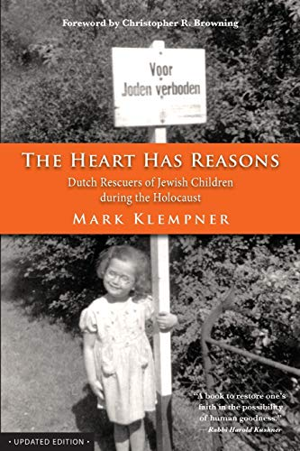 The Heart Has Reasons: Dutch Rescuers of Jewish Children During the Holocaust: Klempner, Mark