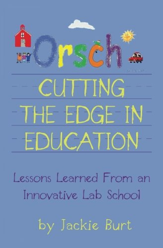 Orsch Cutting the Edge in Education Lessons Learned from an Innovative Lab School: Jackie Burt