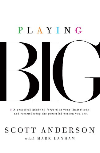 Playing Big: A Practical Guide to Forgetting: Scott Anderson; Mark