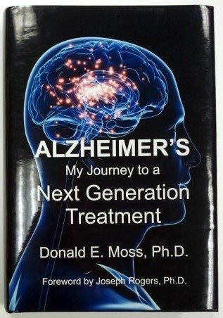 ALZHEIMER'S: MY JOURNEY TO a NEXT GENERATION TREATMENT: Donald E. Moss