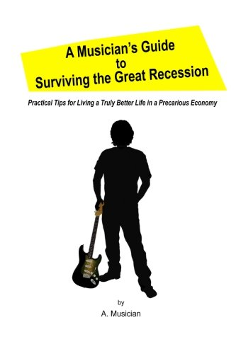 9780988674608: A Musician's Guide to Surviving the Great Recession: Practical Tips for Living a Truly Better Life in a Precarious Economy