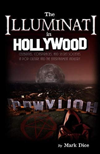 The Illuminati in Hollywood: Celebrities, Conspiracies, and Secret Societies in Pop Culture and the...