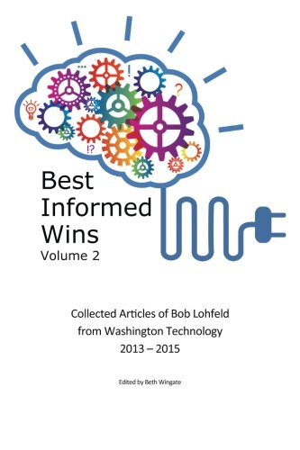 9780988755451: Best Informed Wins Volume 2: Collected Articles of Bob Lohfeld from Washington Technology 2013 - 2015