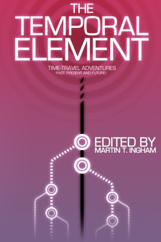 The Temporal Element: Time Travel Adventures, Past,: Ingham, Martin T.;