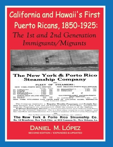 California and Hawaii's First Puerto Ricans, 1850-1925: The 1st and 2nd Generation Immigrants&...