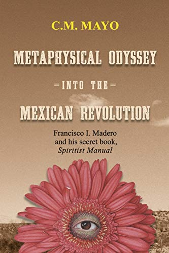 Metaphysical Odyssey Into the Mexican Revolution: Francisco: Mayo, C. M.