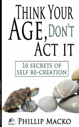 Think Your Age, Don't Act It: 16 Secrets of Self Re-Creation: Macko, Phillip