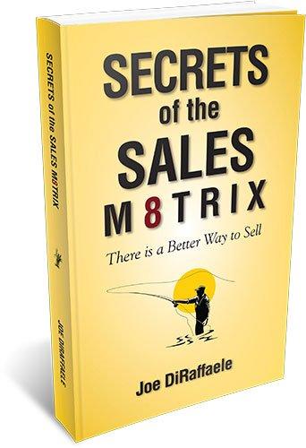 Secrets of the Sales Matrix: There Is a Better Way to Sell.: Joseph R. DiRaffaele