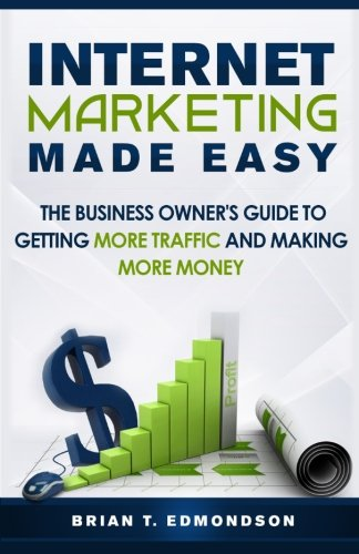 9780988873469: Internet Marketing Made Easy: The Business Owner's Guide to Getting More Traffic and Making More Money! (Volume 1)